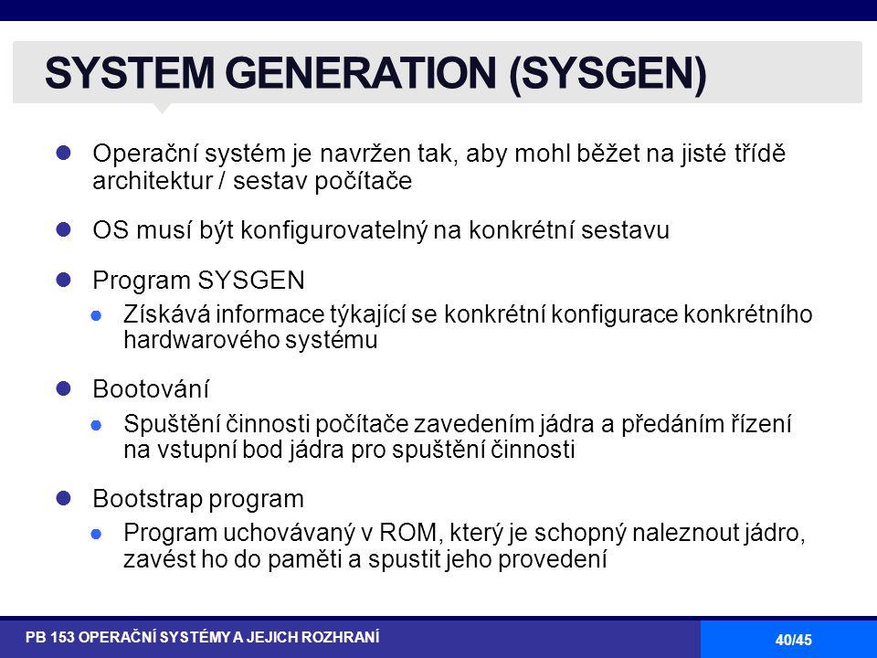 40/45 Operační systém je navržen tak, aby mohl běžet na jisté třídě architektur / sestav počítače OS musí být konfigurovatelný na konkrétní sestavu Program SYSGEN ●Získává informace týkající se konkrétní konfigurace konkrétního hardwarového systému Bootování ●Spuštění činnosti počítače zavedením jádra a předáním řízení na vstupní bod jádra pro spuštění činnosti Bootstrap program ●Program uchovávaný v ROM, který je schopný naleznout jádro, zavést ho do paměti a spustit jeho provedení SYSTEM GENERATION (SYSGEN) PB 153 OPERAČNÍ SYSTÉMY A JEJICH ROZHRANÍ