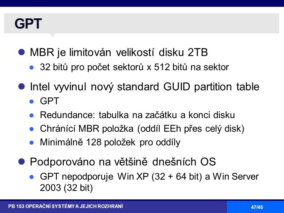 47/45 MBR je limitován velikostí disku 2TB ●32 bitů pro počet sektorů x 512 bitů na sektor Intel vyvinul nový standard GUID partition table ●GPT ●Redundance: tabulka na začátku a konci disku ●Chránící MBR položka (oddíl EEh přes celý disk) ●Minimálně 128 položek pro oddíly Podporováno na většině dnešních OS ●GPT nepodporuje Win XP (32 + 64 bit) a Win Server 2003 (32 bit) GPT PB 153 OPERAČNÍ SYSTÉMY A JEJICH ROZHRANÍ