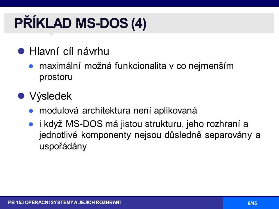 6/45 Hlavní cíl návrhu ●maximální možná funkcionalita v co nejmenším prostoru Výsledek ●modulová architektura není aplikovaná ●i když MS-DOS má jistou strukturu, jeho rozhraní a jednotlivé komponenty nejsou důsledně separovány a uspořádány PŘÍKLAD MS-DOS (4) PB 153 OPERAČNÍ SYSTÉMY A JEJICH ROZHRANÍ