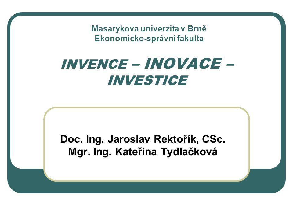 INVENCE – INOVACE – INVESTICE Doc. Ing. Jaroslav Rektořík, CSc. Mgr. Ing. Kateřina Tydlačková Masarykova univerzita v Brně Ekonomicko-správní fakulta
