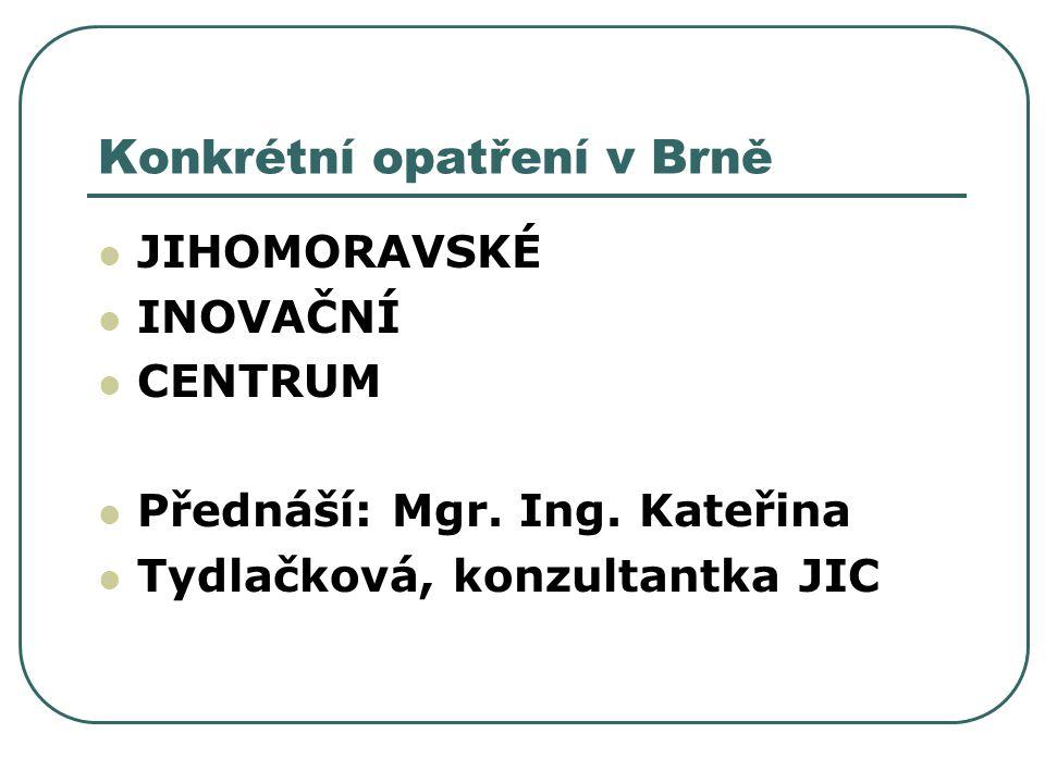 Konkrétní opatření v Brně JIHOMORAVSKÉ INOVAČNÍ CENTRUM Přednáší: Mgr. Ing. Kateřina Tydlačková, konzultantka JIC