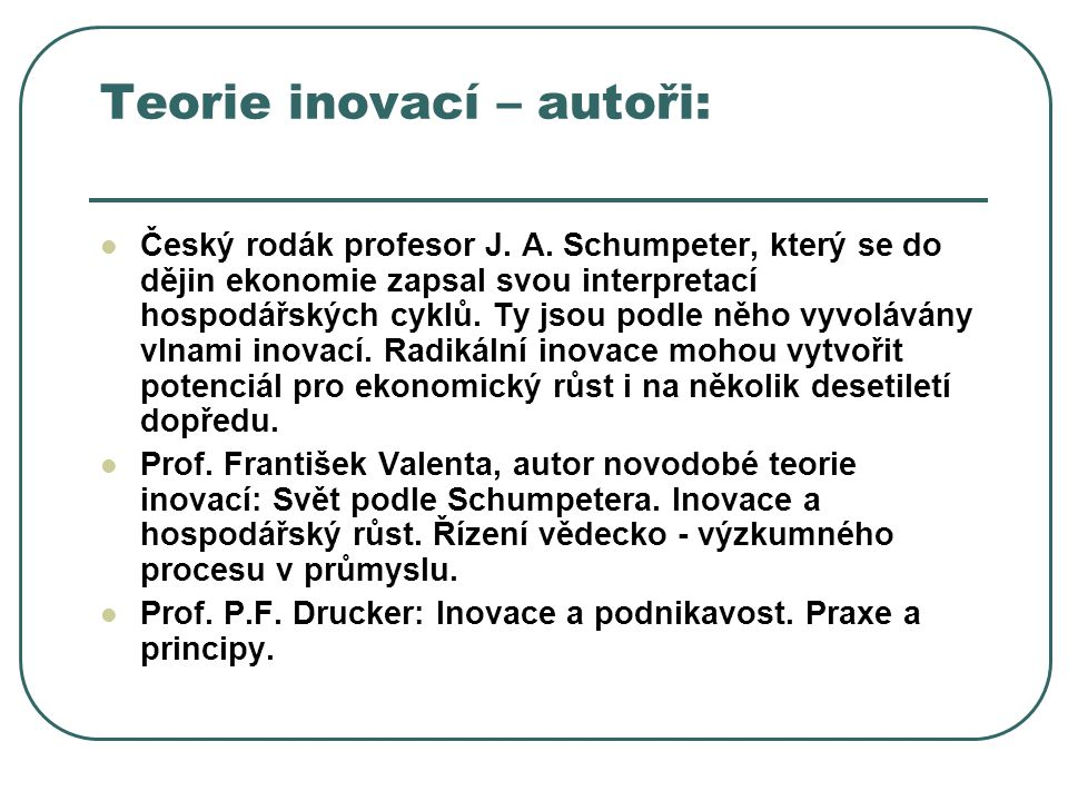 Teorie inovací – autoři: Český rodák profesor J. A. Schumpeter, který se do dějin ekonomie zapsal svou interpretací hospodářských cyklů. Ty jsou podle