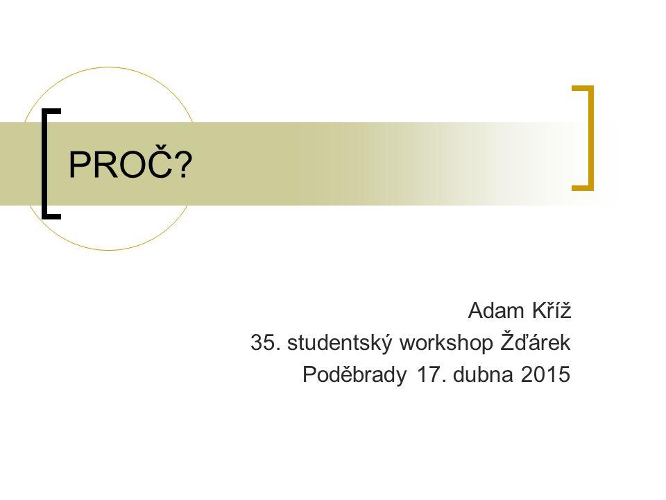 PROČ Adam Kříž 35. studentský workshop Žďárek Poděbrady 17. dubna 2015