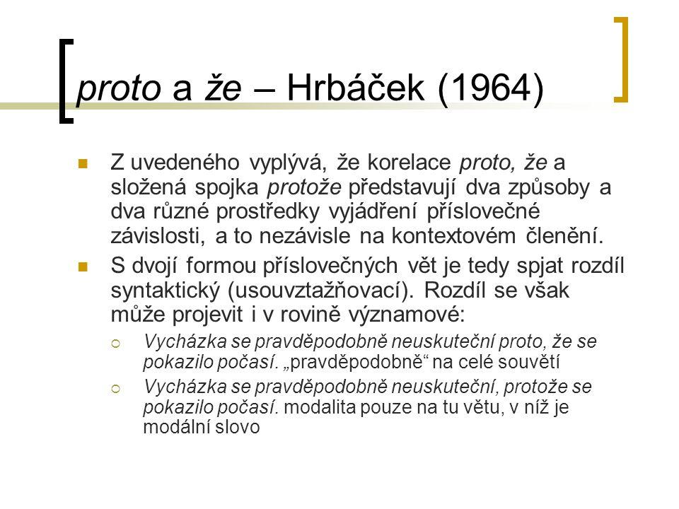 proto a že – Hrbáček (1964) Z uvedeného vyplývá, že korelace proto, že a složená spojka protože představují dva způsoby a dva různé prostředky vyjádření příslovečné závislosti, a to nezávisle na kontextovém členění.