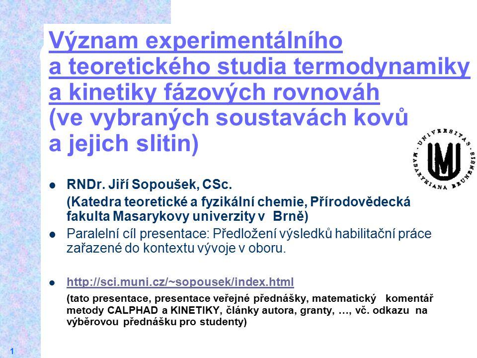 1 Význam experimentálního a teoretického studia termodynamiky a kinetiky fázových rovnováh (ve vybraných soustavách kovů a jejich slitin) RNDr. Jiří S