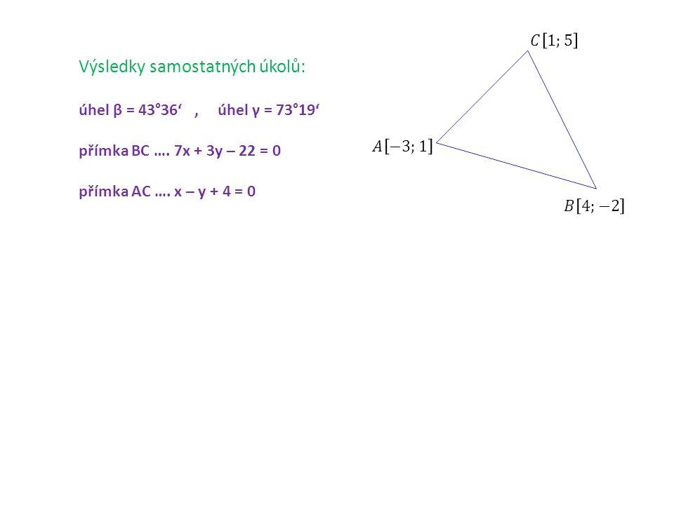 Výsledky samostatných úkolů: úhel β = 43°36', úhel γ = 73°19' přímka BC …. 7x + 3y – 22 = 0 přímka AC …. x – y + 4 = 0