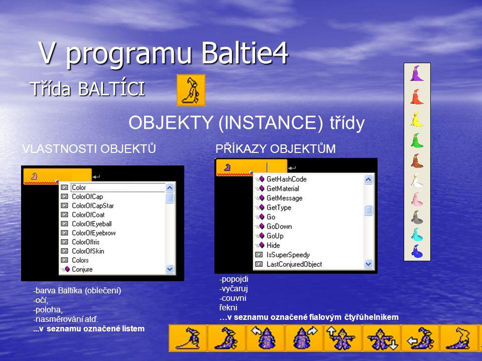 V programu Baltie4 V programu Baltie4 Třída BALTÍCI - barva Baltíka (oblečení) - očí, - poloha, - nasměrování atď....v seznamu označené listem VLASTNOSTI OBJEKTŮ Vlastnosti objektov OBJEKTY (INSTANCE) třídy PŘÍKAZY OBJEKTŮM -popojdi -vyčaruj -couvni řekni …v seznamu označené fialovým čtyřúhelníkem