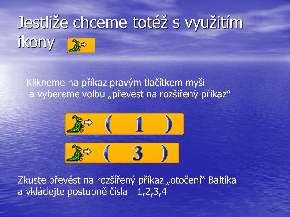 """Jestliže chceme totéž s využitím ikony Klikneme na příkaz pravým tlačítkem myši a vybereme volbu """"převést na rozšířený příkaz Zkuste převést na rozšířený příkaz """"otočení Baltíka a vkládejte postupně čísla 1,2,3,4"""