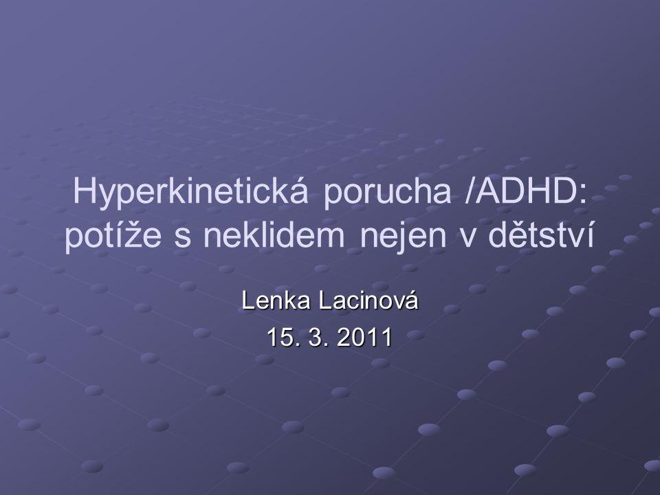 Hyperkinetická porucha /ADHD: potíže s neklidem nejen v dětství Lenka Lacinová 15. 3. 2011