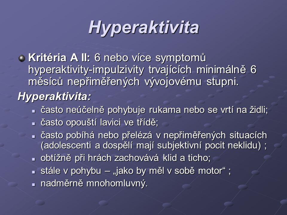 Hyperaktivita Kritéria A II: 6 nebo více symptomů hyperaktivity-impulzivity trvajících minimálně 6 měsíců nepřiměřených vývojovému stupni. Hyperaktivi
