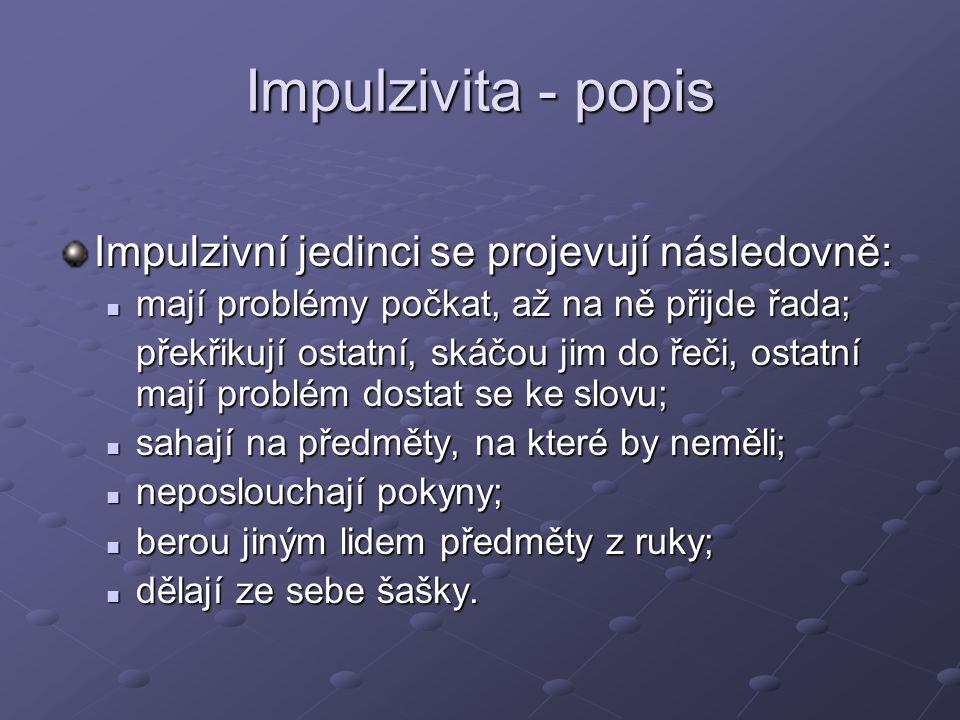 Impulzivita - popis Impulzivní jedinci se projevují následovně: mají problémy počkat, až na ně přijde řada; mají problémy počkat, až na ně přijde řada