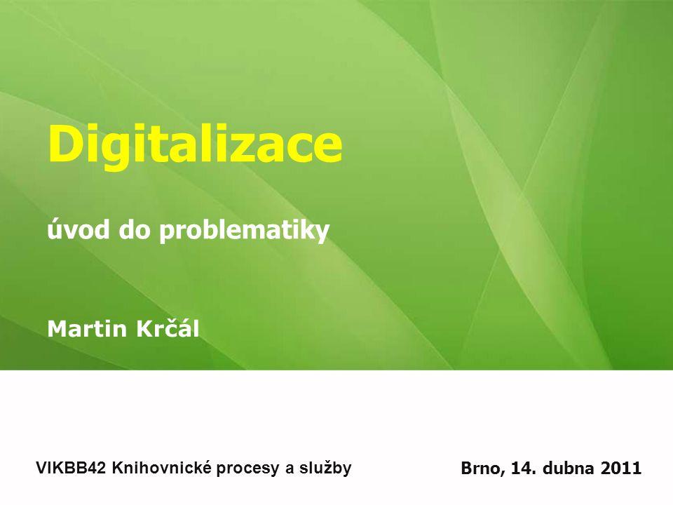 Digitalizace úvod do problematiky Martin Krčál VIKBB42 Knihovnické procesy a služby Brno, 14.