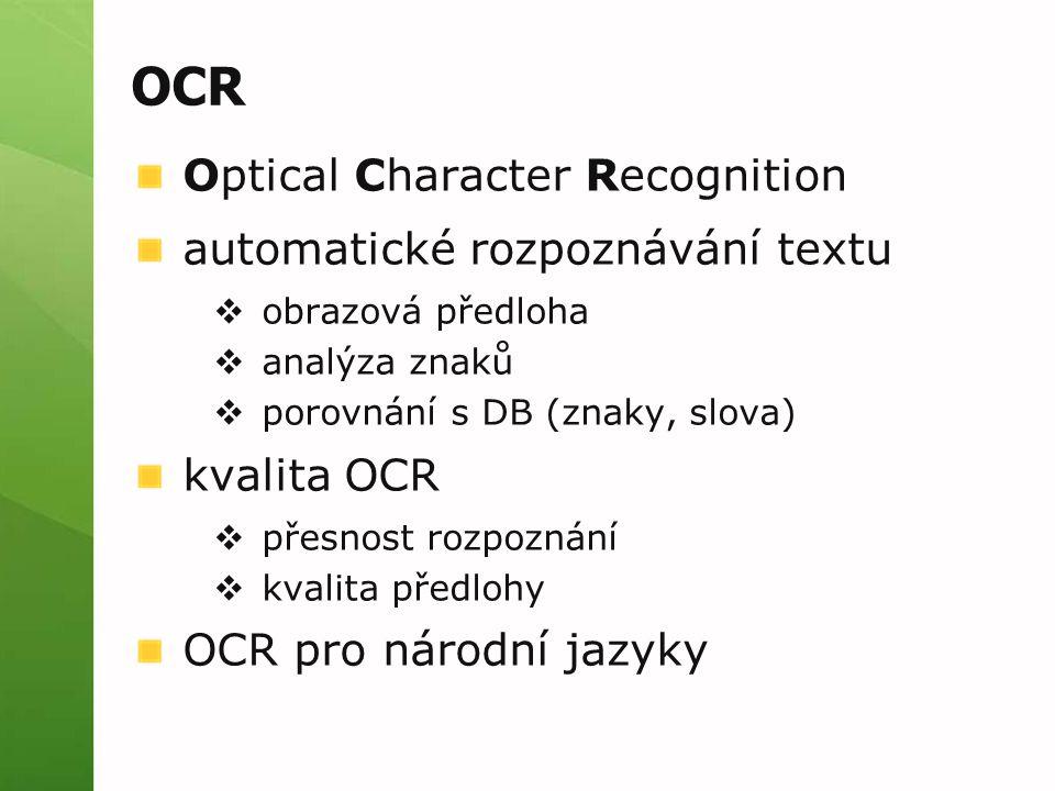 OCR Optical Character Recognition automatické rozpoznávání textu  obrazová předloha  analýza znaků  porovnání s DB (znaky, slova) kvalita OCR  přesnost rozpoznání  kvalita předlohy OCR pro národní jazyky