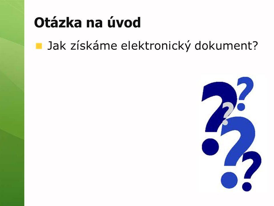 Otázka na úvod Jak získáme elektronický dokument?