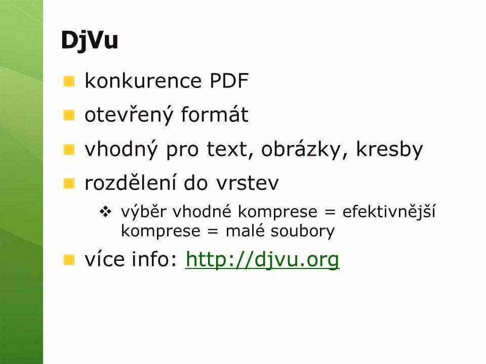 DjVu konkurence PDF otevřený formát vhodný pro text, obrázky, kresby rozdělení do vrstev  výběr vhodné komprese = efektivnější komprese = malé soubory více info: http://djvu.orghttp://djvu.org