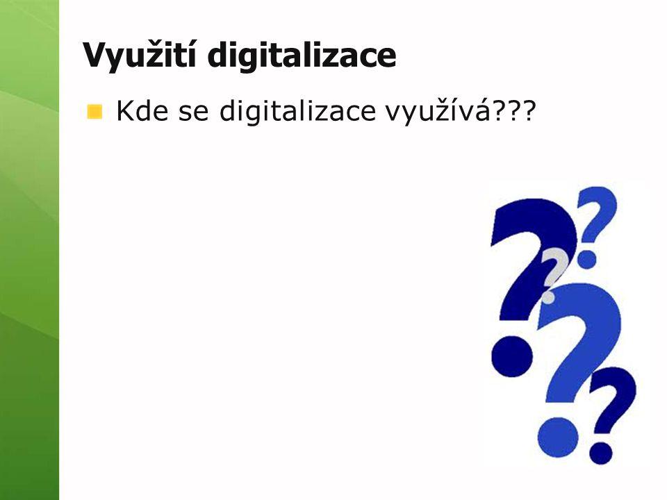 Využití digitalizace Kde se digitalizace využívá???