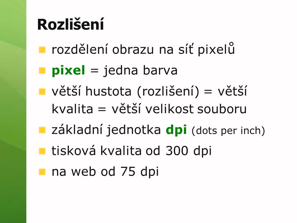 Rozlišení rozdělení obrazu na síť pixelů pixel = jedna barva větší hustota (rozlišení) = větší kvalita = větší velikost souboru základní jednotka dpi (dots per inch) tisková kvalita od 300 dpi na web od 75 dpi