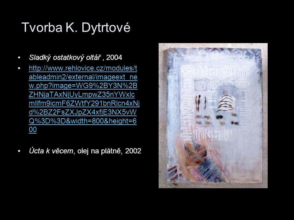 Tvorba K. Dytrtové Sladký ostatkový oltář, 2004 http://www.rehlovice.cz/modules/t ableadmin2/external/imageext_ne w.php?image=WG9%2BY3N%2B ZHNjaTAxNjU