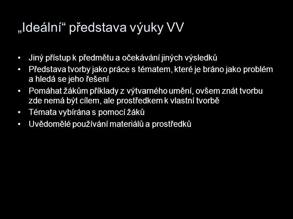 """""""Ideální"""" představa výuky VV Jiný přístup k předmětu a očekávání jiných výsledků Představa tvorby jako práce s tématem, které je bráno jako problém a"""