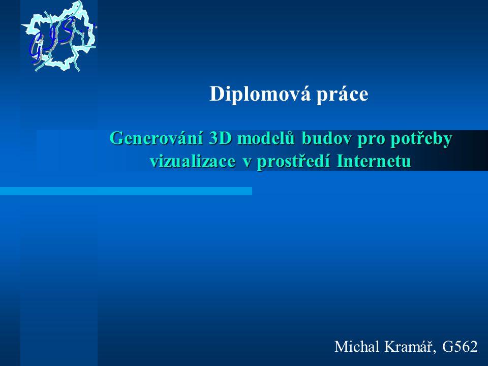 Generování 3D modelů budov pro potřeby vizualizace v prostředí Internetu Michal Kramář, G562 Diplomová práce