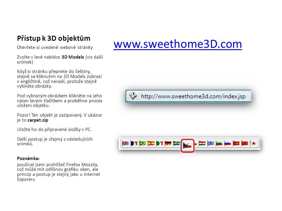 Základní postup 1)otevřít stránky programu a přejít na zobrazení 3D modelů 2)vybraný objekt uložit v ZIP formátu do připravené složky v PC 3)rozbalit staženou složku 4)otevřít program Sweet Home 3D a provést Import nábytku pomocí Průvodce 5)použít importovaný prvek standardním způsobem