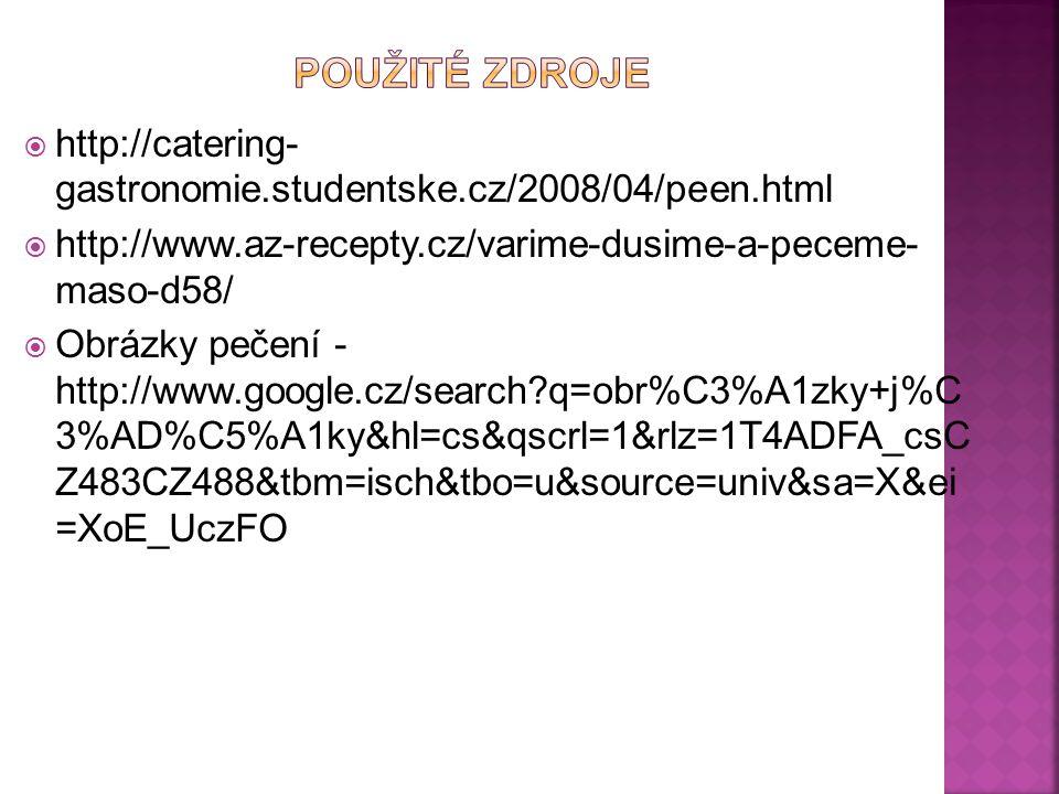  http://catering- gastronomie.studentske.cz/2008/04/peen.html  http://www.az-recepty.cz/varime-dusime-a-peceme- maso-d58/  Obrázky pečení - http://www.google.cz/search?q=obr%C3%A1zky+j%C 3%AD%C5%A1ky&hl=cs&qscrl=1&rlz=1T4ADFA_csC Z483CZ488&tbm=isch&tbo=u&source=univ&sa=X&ei =XoE_UczFO