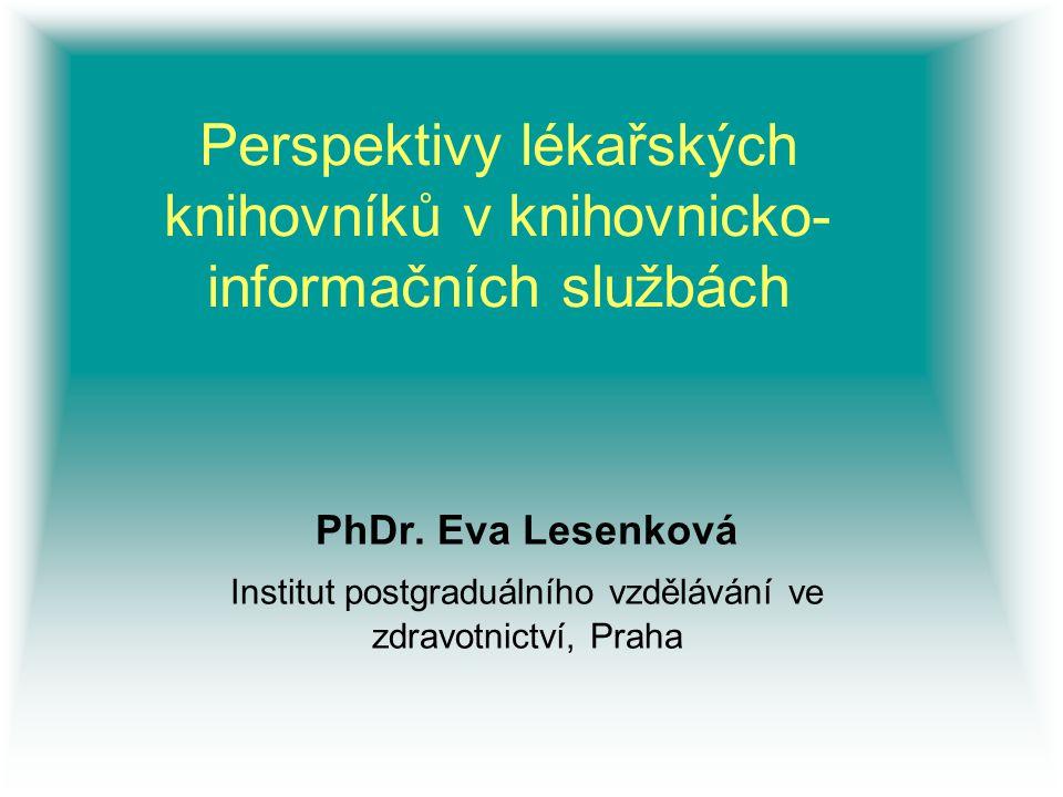 Perspektivy lékařských knihovníků v knihovnicko- informačních službách PhDr. Eva Lesenková Institut postgraduálního vzdělávání ve zdravotnictví, Praha