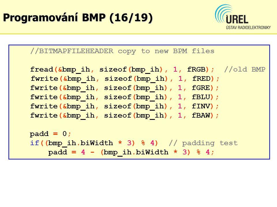 Programování BMP (16/19) //BITMAPFILEHEADER copy to new BPM files fread(&bmp_ih, sizeof(bmp_ih), 1, fRGB); //old BMP fwrite(&bmp_ih, sizeof(bmp_ih), 1