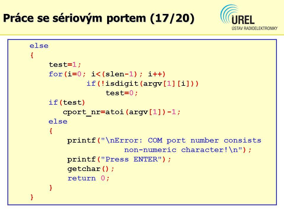 Práce se sériovým portem (17/20) else { test=1; for(i=0; i<(slen-1); i++) if(!isdigit(argv[1][i])) test=0; if(test) cport_nr=atoi(argv[1])-1; else { p