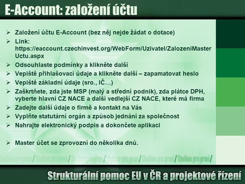 E-Account: založení účtu  Založení účtu E-Account (bez něj nejde žádat o dotace)  Link: https://eaccount.czechinvest.org/WebForm/Uzivatel/ZalozeniMaster Uctu.aspx  Odsouhlaste podmínky a klikněte další  Vepiště přihlašovací údaje a klikněte další – zapamatovat heslo  Vepiště základní údaje (sro., IČ…)  Zaškrtňete, zda jste MSP (malý a střední podnik), zda plátce DPH, vyberte hlavní CZ NACE a další vedlejší CZ NACE, které má firma  Zadejte další údaje o firmě a kontakt na Vás  Vyplňte statutární orgán a způsob jednání za společnost  Nahrajte elektronický podpis a dokončete aplikaci  Master účet se zprovozní do několika dnů.