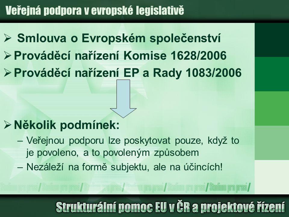 Veřejná podpora v evropské legislativě  Smlouva o Evropském společenství  Prováděcí nařízení Komise 1628/2006  Prováděcí nařízení EP a Rady 1083/2006  Několik podmínek: –Veřejnou podporu lze poskytovat pouze, když to je povoleno, a to povoleným způsobem –Nezáleží na formě subjektu, ale na účincích!