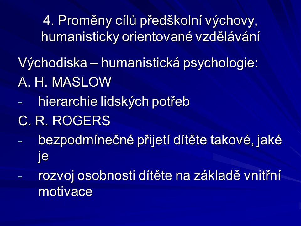 4. Proměny cílů předškolní výchovy, humanisticky orientované vzdělávání Východiska – humanistická psychologie: A. H. MASLOW - hierarchie lidských potř