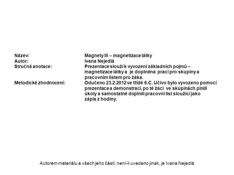 Autorem materiálu a všech jeho částí, není-li uvedeno jinak, je Ivana Nejedlá Název: Magnety III – magnetizace látky Autor:Ivana Nejedlá Stručná anotace:Prezentace slouží k vyvození základních pojmů – magnetizace látky a je doplněna prací pro skupiny a pracovním listem pro žáka.