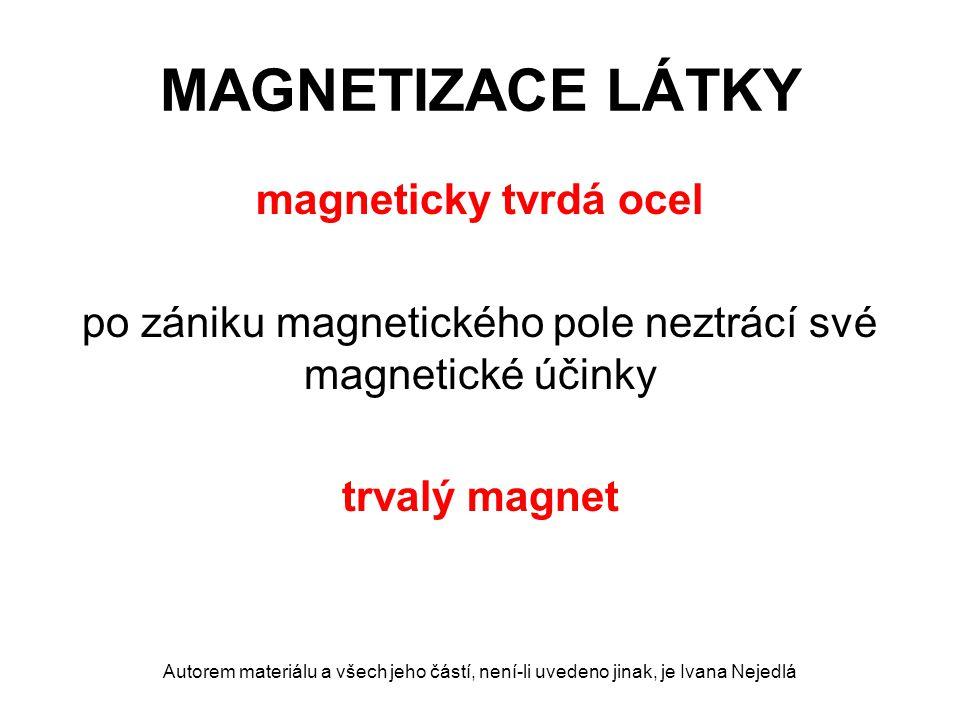 MAGNETIZACE LÁTKY magneticky tvrdá ocel po zániku magnetického pole neztrácí své magnetické účinky trvalý magnet Autorem materiálu a všech jeho částí, není-li uvedeno jinak, je Ivana Nejedlá