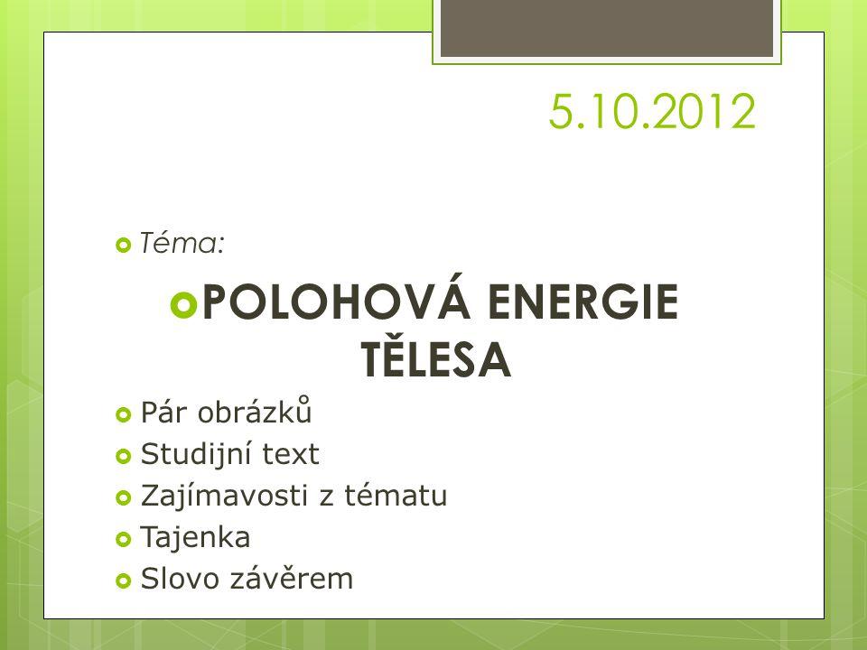 5.10.2012  Téma:  POLOHOVÁ ENERGIE TĚLESA  Pár obrázků  Studijní text  Zajímavosti z tématu  Tajenka  Slovo závěrem