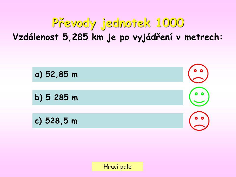 Hrací pole Převody jednotek 1000 Vzdálenost 5,285 km je po vyjádření v metrech: a) 52,85 m b) 5 285 m c) 528,5 m