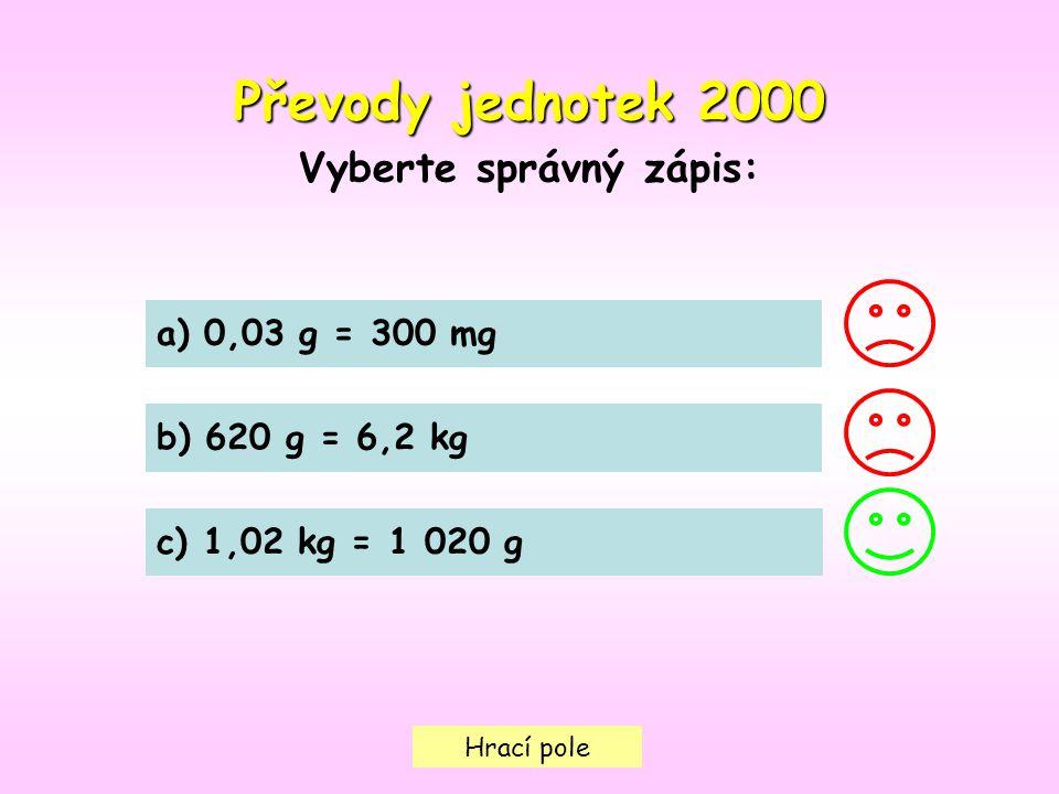 Hrací pole Převody jednotek 2000 Vyberte správný zápis: a) 0,03 g = 300 mg b) 620 g = 6,2 kg c) 1,02 kg = 1 020 g