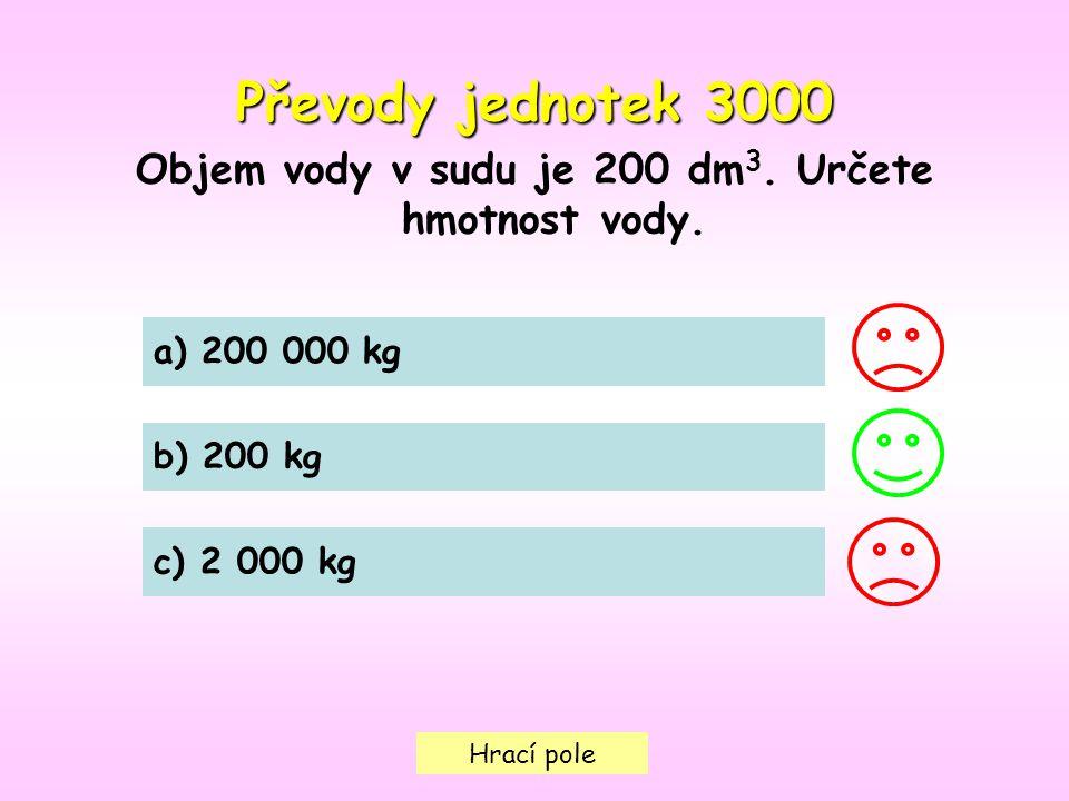 Hrací pole a) 200 000 kg b) 200 kg c) 2 000 kg Převody jednotek 3000 Objem vody v sudu je 200 dm 3. Určete hmotnost vody.
