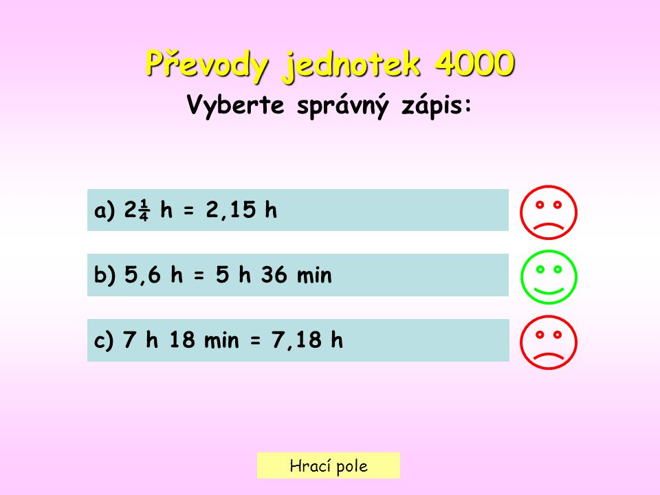 Hrací pole Převody jednotek 4000 Vyberte správný zápis: a) 2¼ h = 2,15 h b) 5,6 h = 5 h 36 min c) 7 h 18 min = 7,18 h