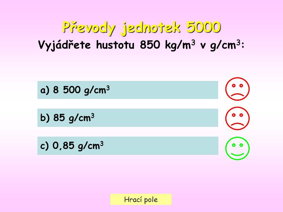 Hrací pole Převody jednotek 5000 Vyjádřete hustotu 850 kg/m 3 v g/cm 3 : a) 8 500 g/cm 3 b) 85 g/cm 3 c) 0,85 g/cm 3