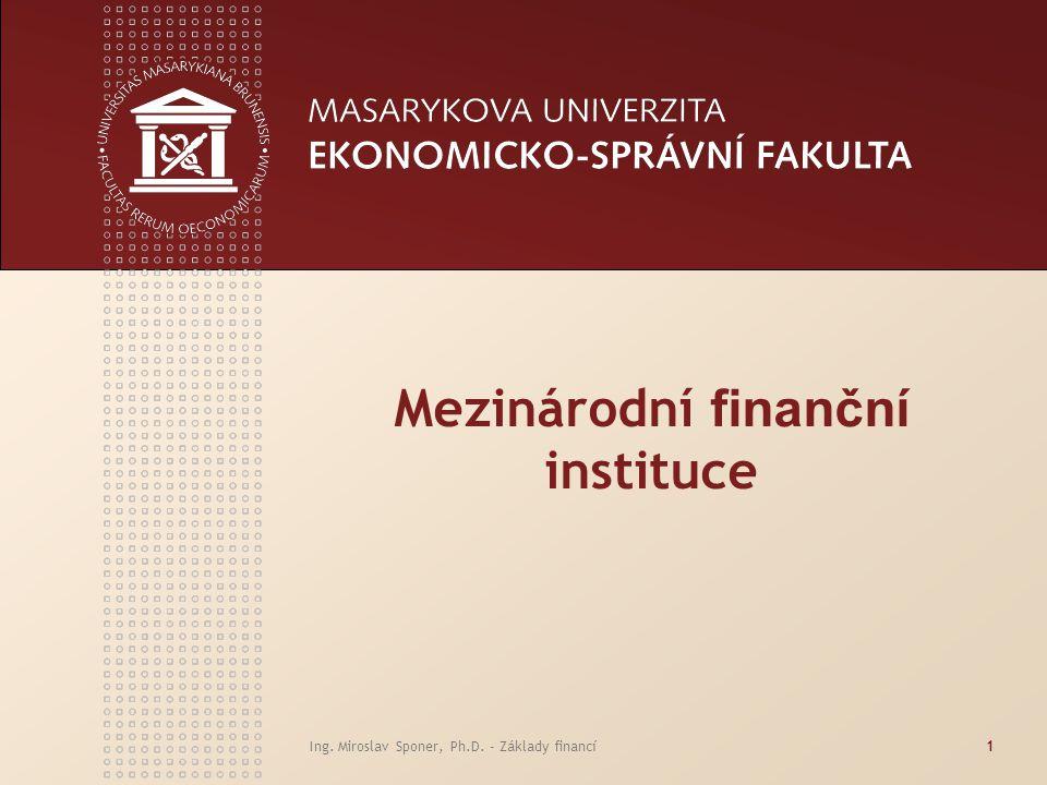 Ing. Miroslav Sponer, Ph.D. - Základy financí1 Mezinárodní finanční instituce