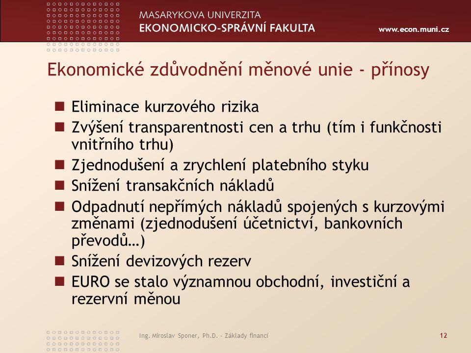 www.econ.muni.cz Ekonomické zdůvodnění měnové unie - přínosy Eliminace kurzového rizika Zvýšení transparentnosti cen a trhu (tím i funkčnosti vnitřního trhu) Zjednodušení a zrychlení platebního styku Snížení transakčních nákladů Odpadnutí nepřímých nákladů spojených s kurzovými změnami (zjednodušení účetnictví, bankovních převodů…) Snížení devizových rezerv EURO se stalo významnou obchodní, investiční a rezervní měnou Ing.