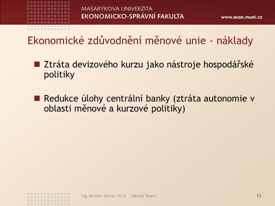 www.econ.muni.cz Ekonomické zdůvodnění měnové unie - náklady Ztráta devizového kurzu jako nástroje hospodářské politiky Redukce úlohy centrální banky (ztráta autonomie v oblasti měnové a kurzové politiky) Ing.