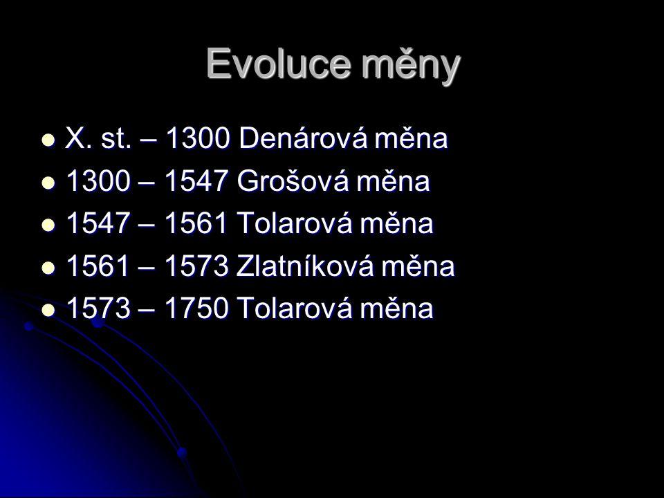 Evoluce měny X. st. – 1300 Denárová měna X. st. – 1300 Denárová měna 1300 – 1547 Grošová měna 1300 – 1547 Grošová měna 1547 – 1561 Tolarová měna 1547