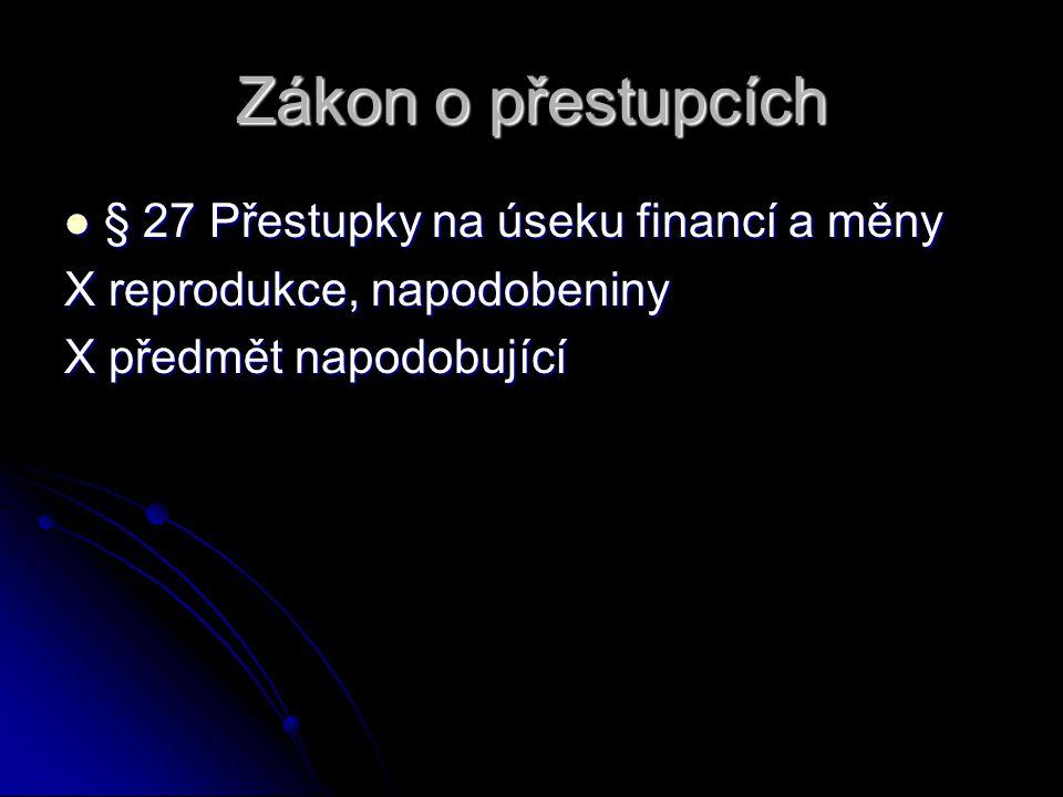 Zákon o přestupcích § 27 Přestupky na úseku financí a měny § 27 Přestupky na úseku financí a měny X reprodukce, napodobeniny X předmět napodobující