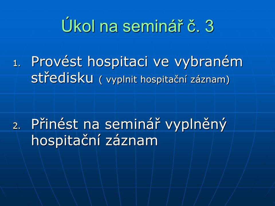 Úkol na seminář č. 3 1. Provést hospitaci ve vybraném středisku ( vyplnit hospitační záznam) 2. Přinést na seminář vyplněný hospitační záznam