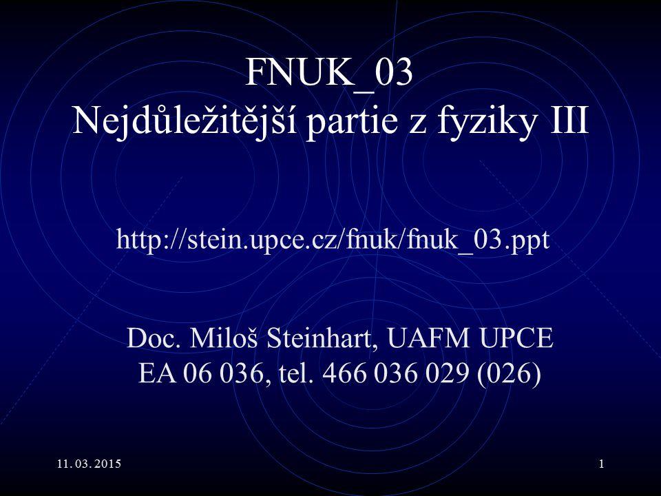 11. 03. 20151 FNUK_03 Nejdůležitější partie z fyziky III http://stein.upce.cz/fnuk/fnuk_03.ppt Doc. Miloš Steinhart, UAFM UPCE EA 06 036, tel. 466 036