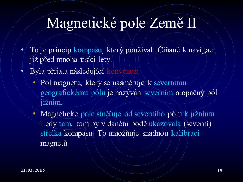 11. 03. 201510 Magnetické pole Země II To je princip kompasu, který používali Číňané k navigaci již před mnoha tisíci lety. Byla přijata následující k