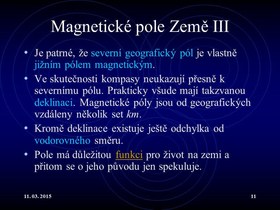 11. 03. 201511 Magnetické pole Země III Je patrné, že severní geografický pól je vlastně jižním pólem magnetickým. Ve skutečnosti kompasy neukazují př