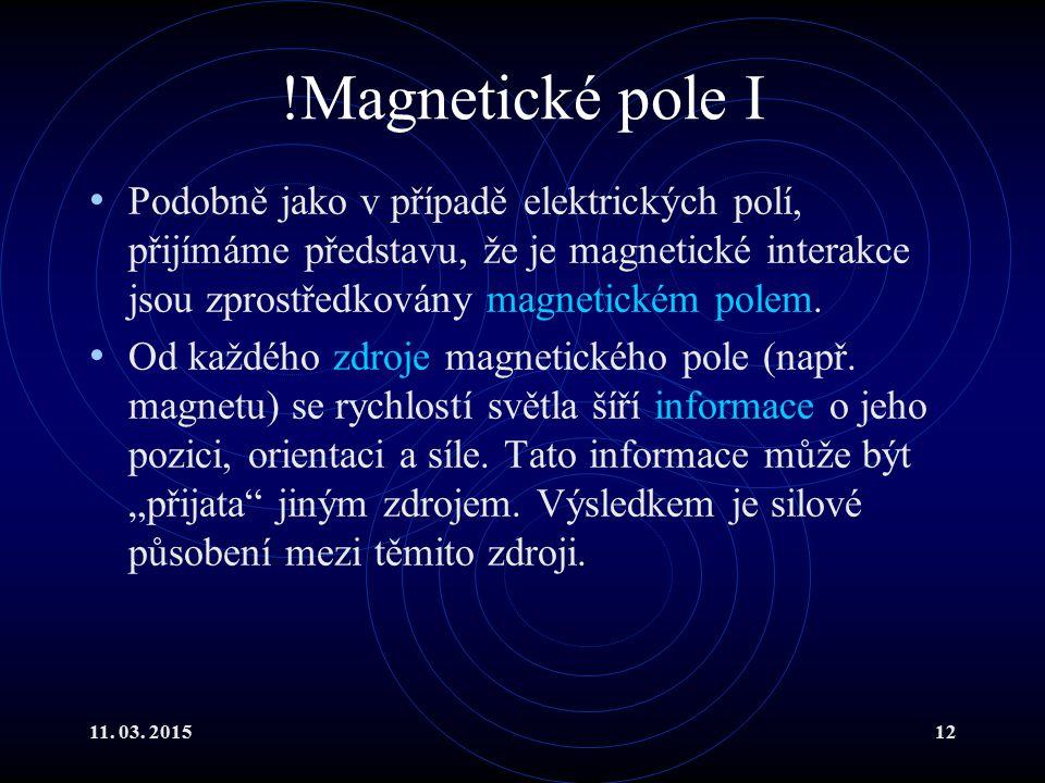 11. 03. 201512 !Magnetické pole I Podobně jako v případě elektrických polí, přijímáme představu, že je magnetické interakce jsou zprostředkovány magne